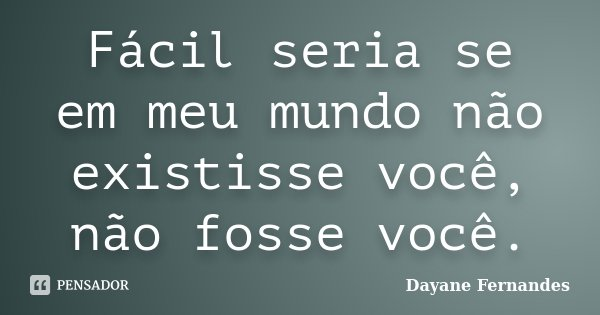 Fácil seria se em meu mundo não existisse você, não fosse você.... Frase de Dayane Fernandes.