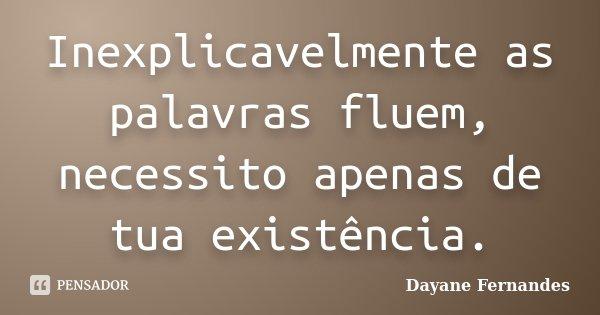 Inexplicavelmente as palavras fluem, necessito apenas de tua existência.... Frase de Dayane Fernandes.