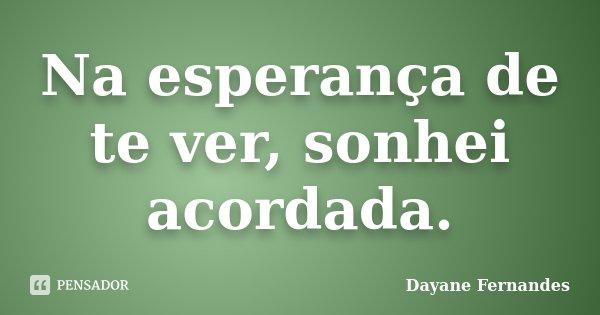 Na esperança de te ver, sonhei acordada.... Frase de Dayane Fernandes.