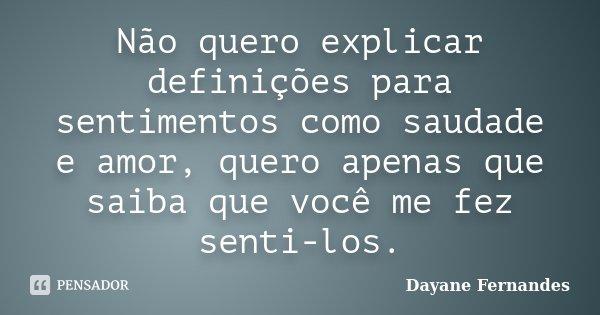 Não quero explicar definições para sentimentos como saudade e amor, quero apenas que saiba que você me os fez sentir... Frase de Dayane Fernandes.
