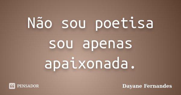 Não sou poetisa sou apenas apaixonada.... Frase de Dayane Fernandes.