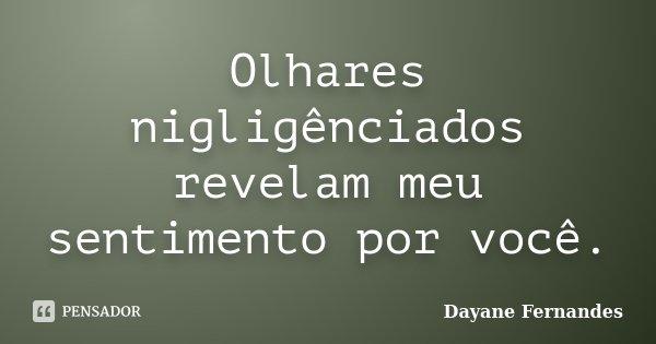 Olhares nigligênciados revelam meu sentimento por você.... Frase de Dayane Fernandes.