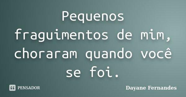 Pequenos fraguimentos de mim, choraram quando você se foi.... Frase de Dayane Fernandes.
