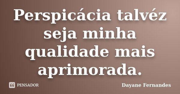 Perspicácia talvéz seja minha qualidade mais aprimorada.... Frase de Dayane Fernandes.