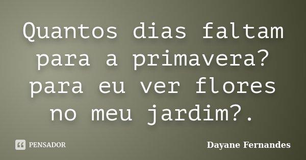 Quantos dias faltam para a primavera? para eu ver flores no meu jardim?.... Frase de Dayane Fernandes.