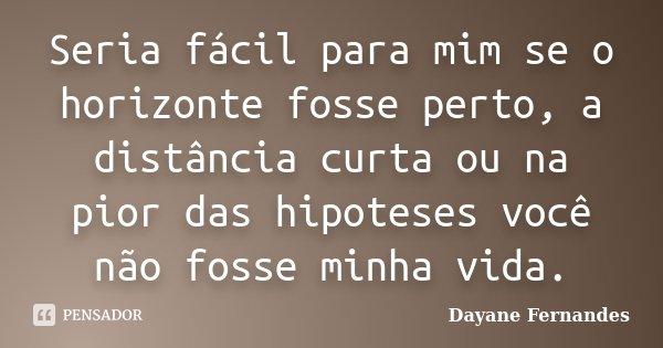 Seria fácil para mim se o horizonte fosse perto, a distância curta ou na pior das hipoteses você não fosse minha vida.... Frase de Dayane Fernandes.