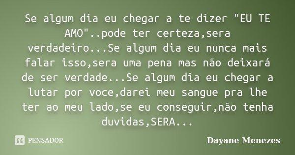 """Se algum dia eu chegar a te dizer """"EU TE AMO""""..pode ter certeza,sera verdadeiro...Se algum dia eu nunca mais falar isso,sera uma pena mas não deixará ... Frase de Dayane Menezes."""