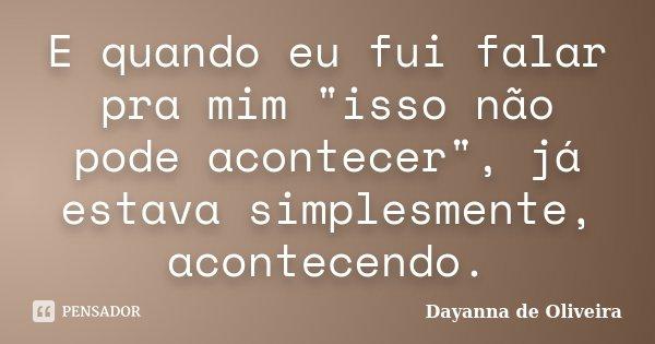 """E quando eu fui falar pra mim """"isso não pode acontecer"""", já estava simplesmente, acontecendo.... Frase de Dayanna de Oliveira."""