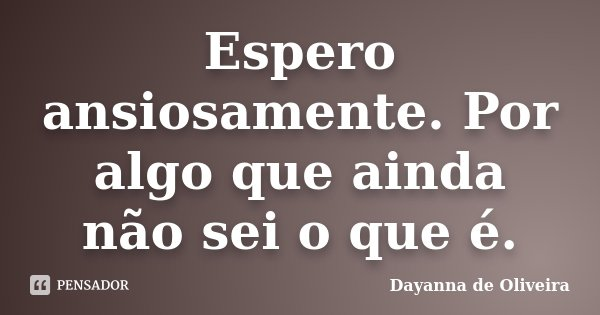 Espero ansiosamente. Por algo que ainda não sei o que é.... Frase de Dayanna de Oliveira.