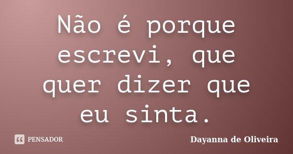 Não é porque escrevi, que quer dizer que eu sinta.... Frase de Dayanna de Oliveira.