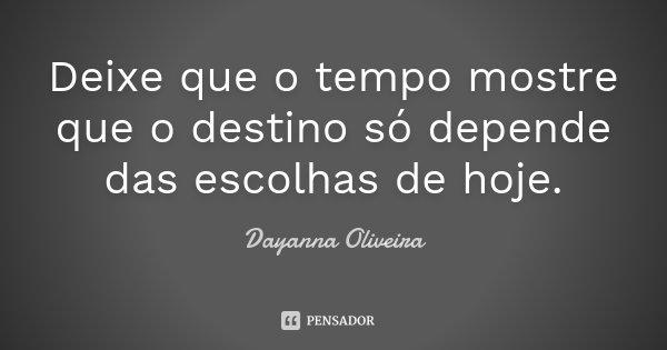Deixe que o tempo mostre que o destino só depende das escolhas de hoje.... Frase de Dayanna Oliveira.