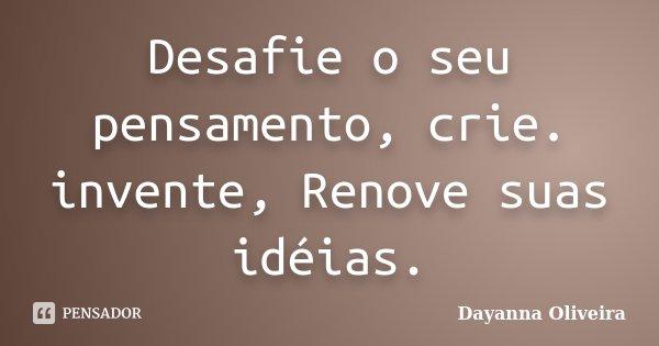Desafie o seu pensamento, crie. invente, Renove suas idéias.... Frase de Dayanna Oliveira.