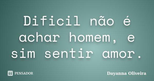 Dificil não é achar homem, e sim sentir amor.... Frase de Dayanna Oliveira.