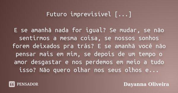 Futuro imprevisível [...] E se amanhã nada for igual? Se mudar, se não sentirmos a mesma coisa, se nossos sonhos forem deixados pra trás? E se amanhã você não p... Frase de Dayanna Oliveira.