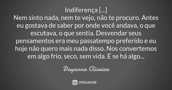 Indiferença [...] Nem sinto nada, nem te vejo, não te procuro. Antes eu gostava de saber por onde você andava, o que escutava, o que sentia. Desvendar seus pens... Frase de Dayanna Oliveira.
