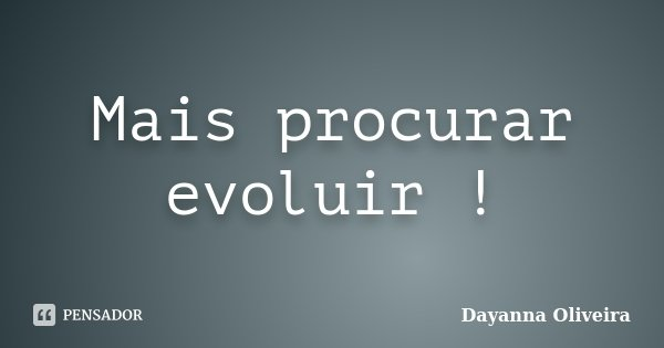 Mais procurar evoluir !... Frase de Dayanna Oliveira.