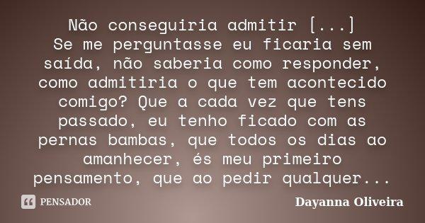 Não conseguiria admitir [...] Se me perguntasse eu ficaria sem saída, não saberia como responder, como admitiria o que tem acontecido comigo? Que a cada vez que... Frase de Dayanna Oliveira.