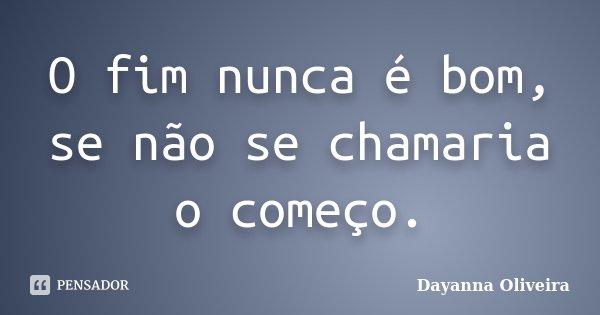 O fim nunca é bom, se não se chamaria o começo.... Frase de Dayanna Oliveira.