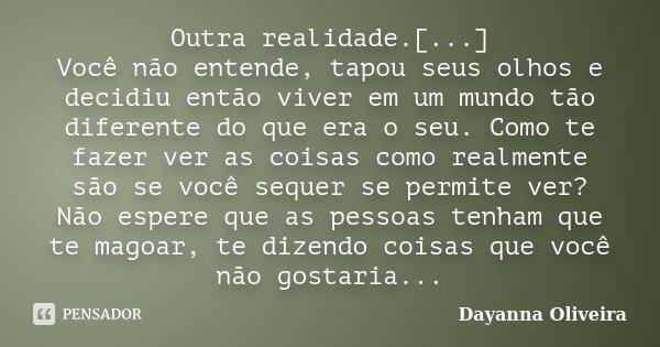 Outra realidade.[...] Você não entende, tapou seus olhos e decidiu então viver em um mundo tão diferente do que era o seu. Como te fazer ver as coisas como real... Frase de Dayanna Oliveira.