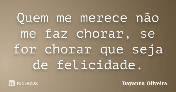 Quem me merece não me faz chorar, se for chorar que seja de felicidade.... Frase de Dayanna Oliveira.