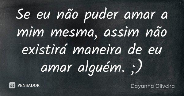 Se eu não puder amar a mim mesma, assim não existirá maneira de eu amar alguém. ;)... Frase de Dayanna Oliveira.