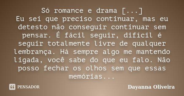 Só romance e drama [...] Eu sei que preciso continuar, mas eu detesto não conseguir continuar sem pensar. É fácil seguir, difícil é seguir totalmente livre de q... Frase de Dayanna Oliveira.