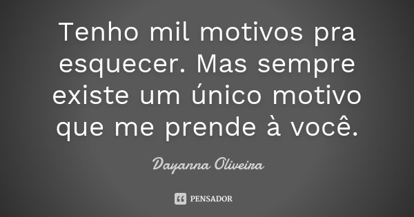 Tenho mil motivos pra esquecer. Mas sempre existe um único motivo que me prende à você.... Frase de Dayanna Oliveira.