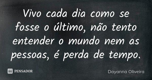 Vivo cada dia como se fosse o último, não tento entender o mundo nem as pessoas, é perda de tempo.... Frase de Dayanna Oliveira.