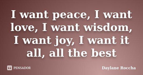 I want peace, I want love, I want wisdom, I want joy, I want it all, all the best... Frase de Daylane Roccha.