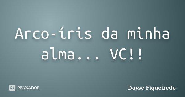 Arco-íris da minha alma... VC!!... Frase de Dayse Figueiredo.