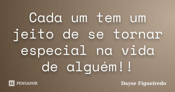 Cada um tem um jeito de se tornar especial na vida de alguém!!... Frase de Dayse Figueiredo.