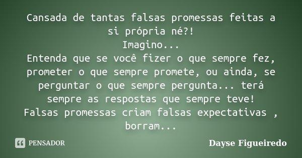 Cansada de tantas falsas promessas feitas a si própria né?! Imagino... Entenda que se você fizer o que sempre fez, prometer o que sempre promete, ou ainda, se p... Frase de Dayse Figueiredo.