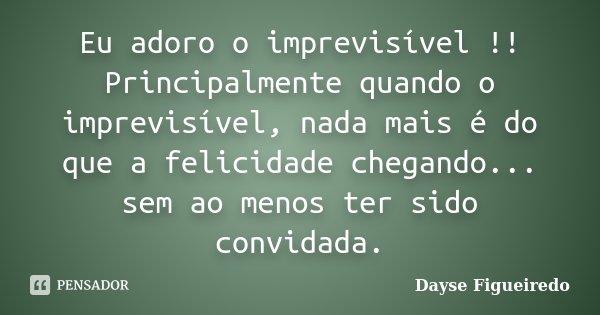 Eu adoro o imprevisível !! Principalmente quando o imprevisível, nada mais é do que a felicidade chegando... sem ao menos ter sido convidada.... Frase de Dayse Figueiredo.