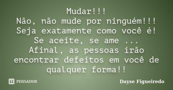 Mudar!!! Não, não mude por ninguém!!! Seja exatamente como você é! Se aceite, se ame ... Afinal, as pessoas irão encontrar defeitos em você de qualquer forma!!... Frase de Dayse Figueiredo.