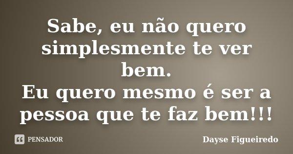 Sabe, eu não quero simplesmente te ver bem. Eu quero mesmo é ser a pessoa que te faz bem!!!... Frase de Dayse Figueiredo.