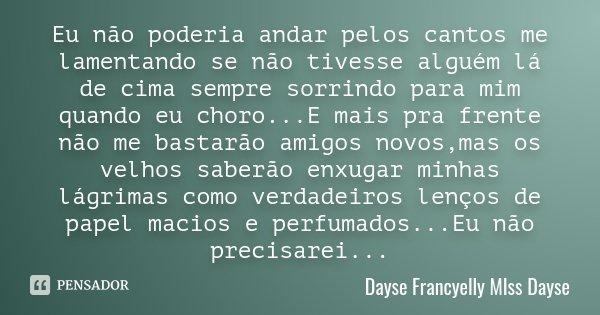 Eu não poderia andar pelos cantos me lamentando se não tivesse alguém lá de cima sempre sorrindo para mim quando eu choro...E mais pra frente não me bastarão am... Frase de Dayse Francyelly MIss Dayse.