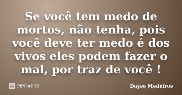 Se você tem medo de mortos, não tenha, pois você deve ter medo é dos vivos eles podem fazer o mal, por traz de você !... Frase de Dayse Medeiros.