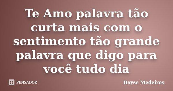 Te Amo palavra tão curta mais com o sentimento tão grande palavra que digo para você tudo dia... Frase de Dayse Medeiros.