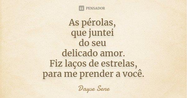 As pérolas, que juntei do seu delicado amor. Fiz laços de estrelas, para me prender a você.... Frase de Dayse Sene.