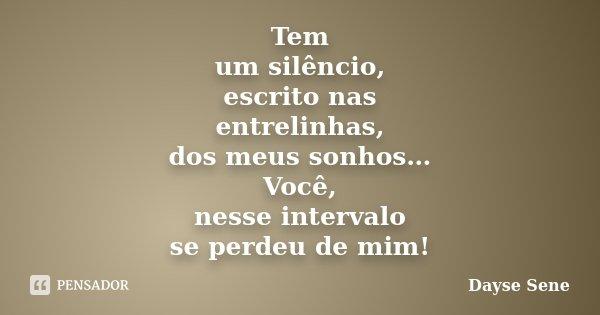 Tem um silêncio, escrito nas entrelinhas, dos meus sonhos… Você, nesse intervalo se perdeu de mim!... Frase de Dayse Sene.
