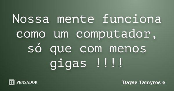 Nossa mente funciona como um computador, só que com menos gigas !!!!... Frase de Dayse Tamyres e.