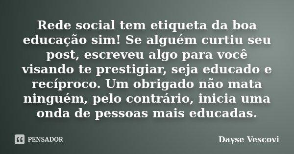 Rede social tem etiqueta da boa educação sim! Se alguém curtiu seu post, escreveu algo para você visando te prestigiar, seja educado e recíproco. Um obrigado nã... Frase de Dayse Vescovi.