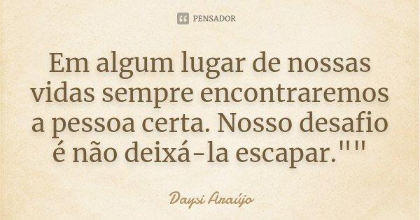 """Em algum lugar de nossas vidas sempre encontraremos a pessoa certa. Nosso desafio é não deixá-la escapar.""""""""... Frase de Daysi Araújo."""