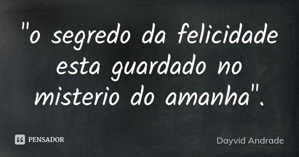 """o segredo da felicidade esta guardado no misterio do amanha"".... Frase de Dayvid Andrade."