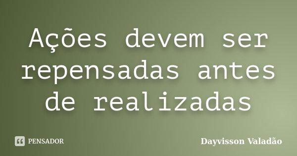Ações devem ser repensadas antes de realizadas... Frase de Dayvisson Valadão.