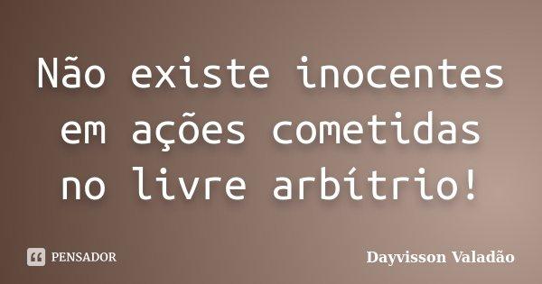 Não existe inocentes em ações cometidas no livre arbítrio!... Frase de Dayvisson Valadão.
