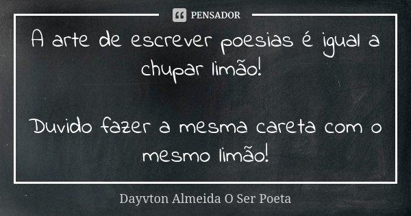 A arte de escrever poesias é igual a chupar limão! Duvido fazer a mesma careta com o mesmo limão!... Frase de Dayvton Almeida O Ser Poeta.