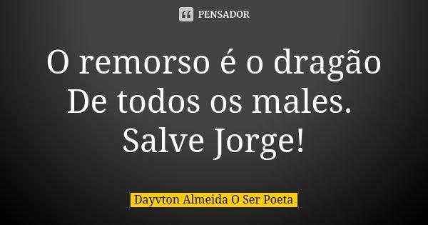 O remorso é o dragão De todos os males. Salve Jorge!... Frase de Dayvton Almeida O Ser Poeta.