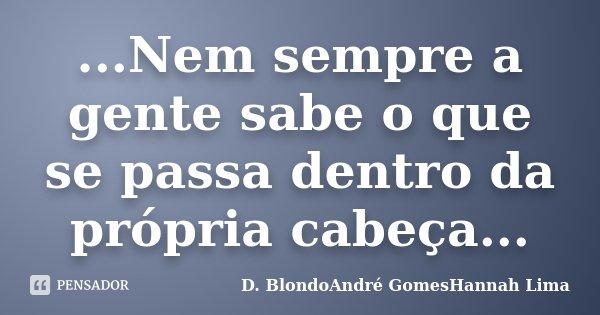 ...Nem sempre a gente sabe o que se passa dentro da própria cabeça...... Frase de D. BlondoAndré GomesHannah Lima.