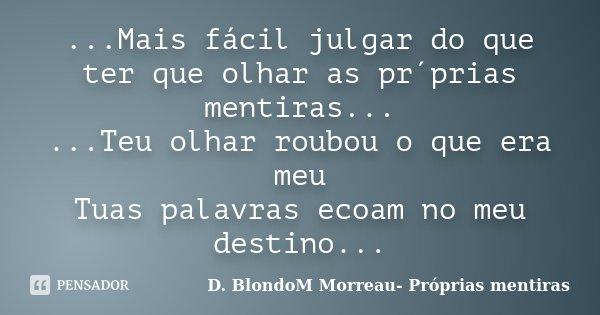 ...Mais fácil julgar do que ter que olhar as pr´prias mentiras... ...Teu olhar roubou o que era meu Tuas palavras ecoam no meu destino...... Frase de D. BlondoM Morreau- Próprias mentiras.
